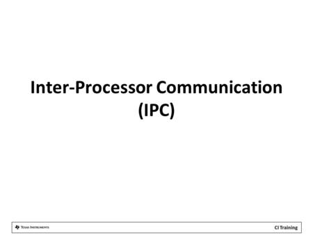 Inter-Processor Communication (IPC). Agenda IPC Overview IPC Configurations IPC Module Details.