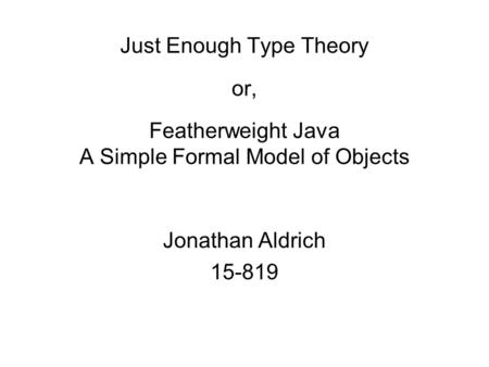 Just Enough Type Theory or, Featherweight Java A Simple Formal Model of Objects Jonathan Aldrich 15-819.