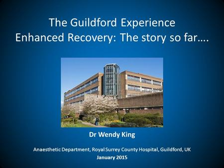 The Guildford Experience Enhanced Recovery: The story so far…. Dr Wendy King Anaesthetic Department, Royal Surrey County Hospital, Guildford, UK January.