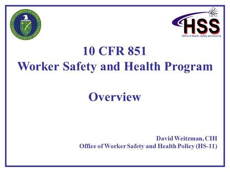 10 CFR 851 Worker Safety and Health Program Overview David Weitzman, CIH Office of Worker Safety and Health Policy (HS-11)