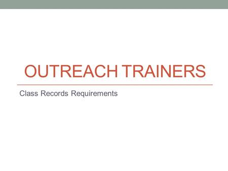 OUTREACH TRAINERS Class Records Requirements. Outreach Trainer Requirements It is important to familiarize yourself with the complete Outreach Training.