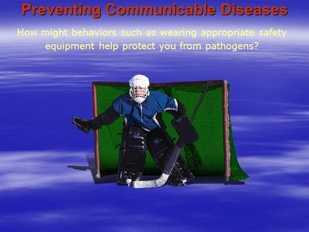 Preventing Communicable Diseases How might behaviors such as wearing appropriate safety equipment help protect you from pathogens?