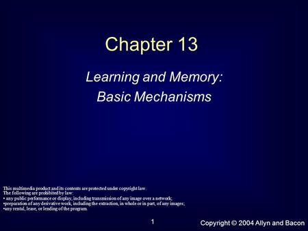 Copyright © 2004 Allyn and Bacon 1 Chapter 13 Learning and Memory: Basic Mechanisms This multimedia product and its contents are protected under copyright.