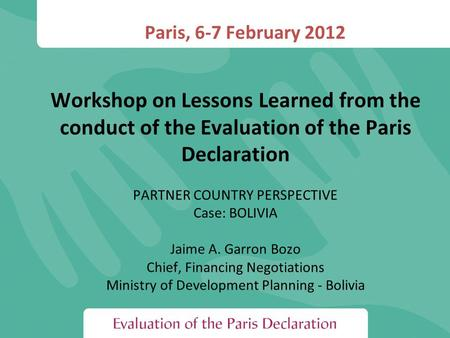 Paris, 6-7 February 2012 Workshop on Lessons Learned from the conduct of the Evaluation of the Paris Declaration PARTNER COUNTRY PERSPECTIVE Case: BOLIVIA.