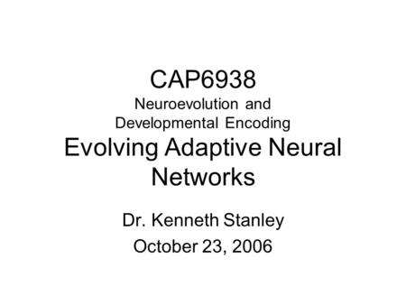 CAP6938 Neuroevolution and Developmental Encoding Evolving Adaptive Neural Networks Dr. Kenneth Stanley October 23, 2006.