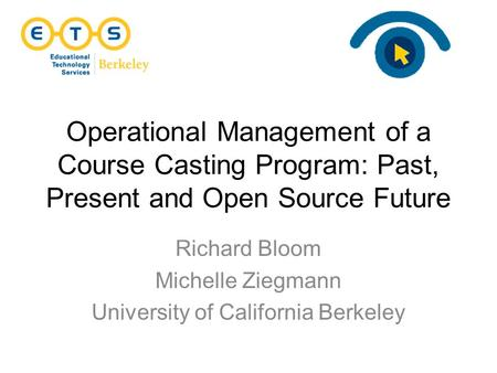 Operational Management of a Course Casting Program: Past, Present and Open Source Future Richard Bloom Michelle Ziegmann University of California Berkeley.