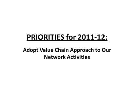 PRIORITIES for 2011-12: Adopt Value Chain Approach to Our Network Activities.