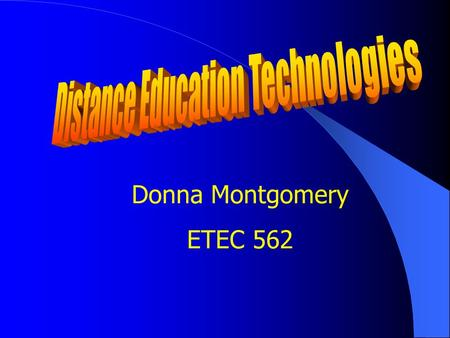 Donna Montgomery ETEC 562 Defining Distance Education Distance education is institution- based, formal education where the learning group is separated.