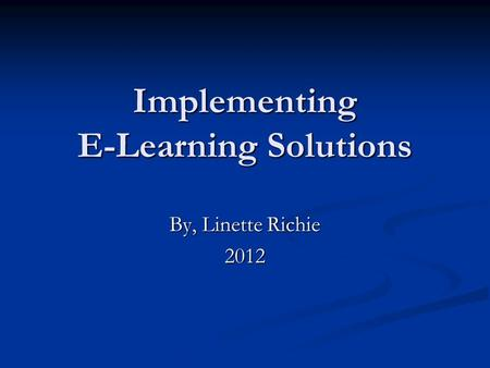 Implementing E-Learning Solutions By, Linette Richie 2012.