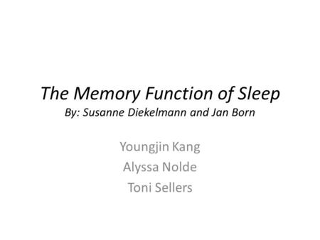 The Memory Function of Sleep By: Susanne Diekelmann and Jan Born Youngjin Kang Alyssa Nolde Toni Sellers.