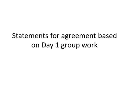 Statements for agreement based on Day 1 group work.
