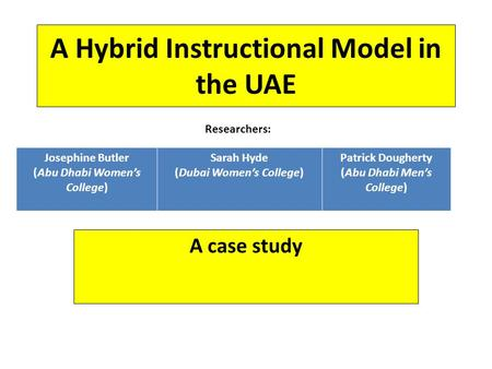 A Hybrid Instructional Model in the UAE Researchers: Josephine Butler (Abu Dhabi Women's College) Sarah Hyde (Dubai Women's College) Patrick Dougherty.