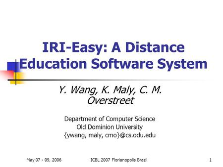 May 07 - 09, 2006ICBL 2007 Florianopolis Brazil1 IRI-Easy: A Distance Education Software System Y. Wang, K. Maly, C. M. Overstreet Department of Computer.