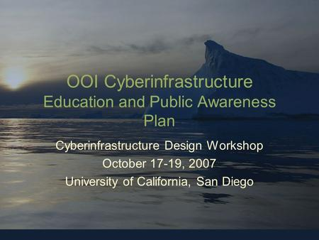 OOI-CYBERINFRASTRUCTURE OOI Cyberinfrastructure Education and Public Awareness Plan Cyberinfrastructure Design Workshop October 17-19, 2007 University.