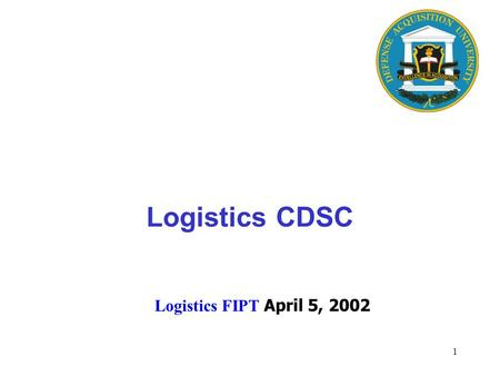 1 Logistics FIPT April 5, 2002 Logistics CDSC. 2 Executive Director Center for Program <strong>Management</strong> Center for Contracting FE Center for Logistics/ Sustainment.