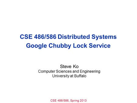 CSE 486/586, Spring 2013 CSE 486/586 Distributed Systems Google Chubby Lock Service Steve Ko Computer Sciences and Engineering University at Buffalo.