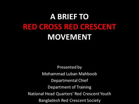 A BRIEF TO RED CROSS RED CRESCENT MOVEMENT Presented by Mohammad Luban Mahboob Departmental Chief Department of Training National Head Quarters' Red Crescent.