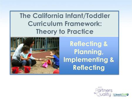 WestEd.org The California Infant/Toddler Curriculum Framework: Theory to Practice Reflecting & Planning, Implementing & Reflecting.