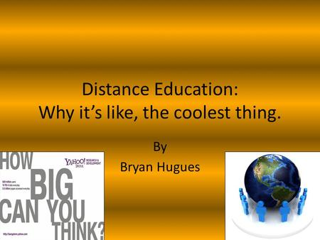 Distance Education: Why it's like, the coolest thing. By Bryan Hugues.
