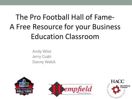 The Pro Football Hall of Fame- A Free Resource for your Business Education Classroom Andy Wise Jerry Csaki Danny Walck.