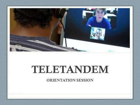 TELETANDEM ORIENTATION SESSION. Foreign language learning in- tandem involves pairs of native (or competent) speakers of different languages working collaboratively.