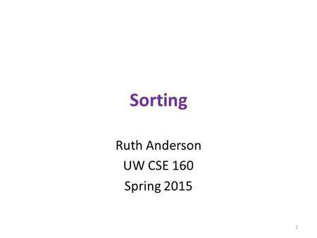 Sorting Ruth Anderson UW CSE 160 Spring 2015 1. sorted vs. sort hamlet = to be or not to be that is the question whether tis nobler in the mind to suffer.split()