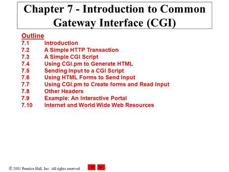  2001 Prentice Hall, Inc. All rights reserved. Chapter 7 - Introduction to Common Gateway Interface (CGI) Outline 7.1Introduction 7.2A Simple HTTP Transaction.