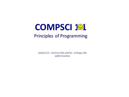 Lecture 15 – more on lists and for…in loops, the split() function COMPSCI 1 1 Principles of Programming.
