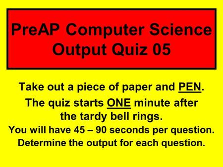Take out a piece of paper and PEN. The quiz starts ONE minute after the tardy bell rings. You will have 45 – 90 seconds per question. Determine the output.