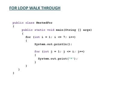 FOR LOOP WALK THROUGH public class NestedFor { public static void main(String [] args) { for (int i = 1; i <= 7; i++) { System.out.println(); for (int.