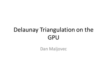 Delaunay Triangulation on the GPU Dan Maljovec. CPU Delaunay Triangulation Randomized Incremental Algorithm 1.Construct Bounding triangle 2.Choose point.