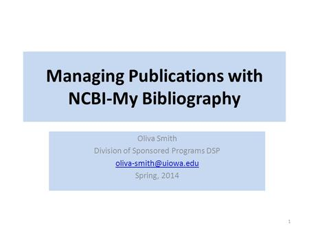 Managing Publications with NCBI-My Bibliography Oliva Smith Division of Sponsored Programs DSP Spring, 2014 1.