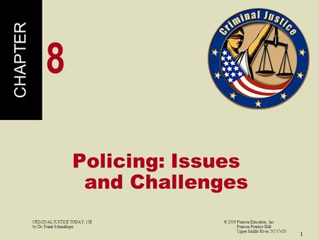 CRIMINAL JUSTICE TODAY, 10E© 2009 Pearson Education, Inc by Dr. Frank Schmalleger Pearson Prentice Hall Upper Saddle River, NJ 07458 1 Policing: Issues.