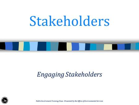 Stakeholders Engaging Stakeholders Public Involvement Training Class – Presented by the Office of Environmental Services.