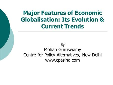 Major Features of Economic Globalisation: Its Evolution & Current Trends By Mohan Guruswamy Centre for Policy Alternatives, New Delhi www.cpasind.com.