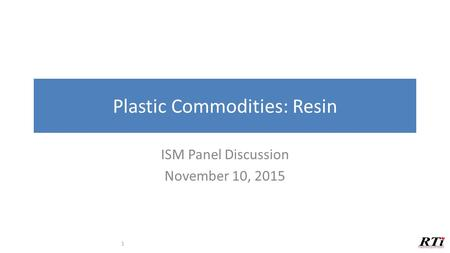Plastic Commodities: Resin ISM Panel Discussion November 10, 2015 1.