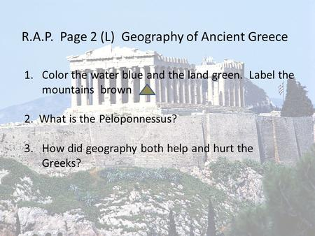 R.A.P. Page 2 (L) Geography of Ancient Greece 1.Color the water blue and the land green. Label the mountains brown 2. What is the Peloponnessus? 3.How.