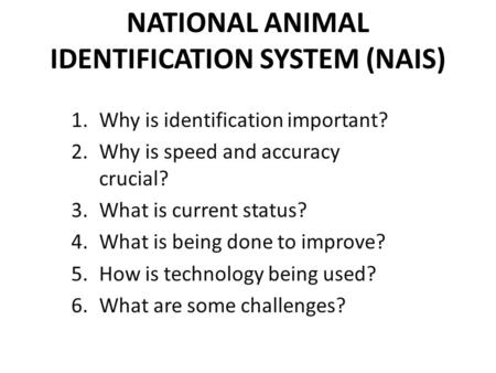 NATIONAL ANIMAL IDENTIFICATION SYSTEM (NAIS) 1.Why is identification important? 2.Why is speed and accuracy crucial? 3.What is current status? 4.What is.