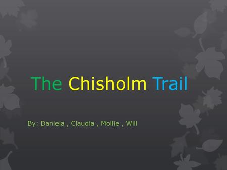 The Chisholm Trail By: Daniela, Claudia, Mollie, Will.