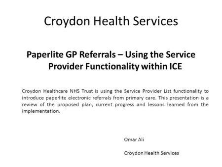 Croydon Health Services Paperlite GP Referrals – Using the Service Provider Functionality within ICE Croydon Healthcare NHS Trust is using the Service.