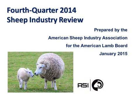 Fourth-Quarter 2014 Sheep Industry Review Prepared by the American Sheep Industry Association for the American Lamb Board January 2015.