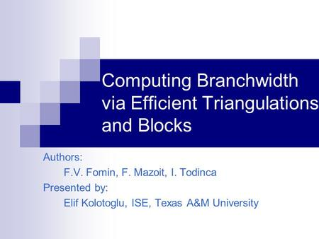 Computing Branchwidth via Efficient Triangulations and Blocks Authors: F.V. Fomin, F. Mazoit, I. Todinca Presented by: Elif Kolotoglu, ISE, Texas A&M University.