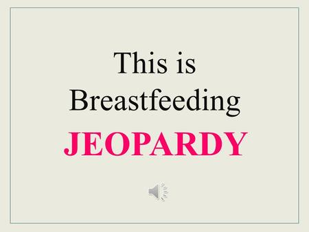 JEOPARDY This is Breastfeeding Breastfeeding Jeopardy Column I Column II Column III Column IV Column V 10 20 30 40 50 FJ.