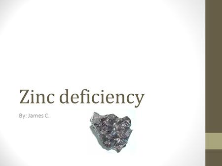 Zinc deficiency By: James C.. What is a zinc deficiency? Basically a zinc deficiency is exactly what it sounds like but, the effects of it is dangerous.