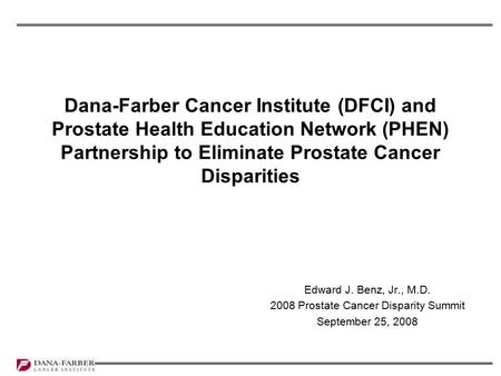 Dana-Farber Cancer Institute (DFCI) and Prostate Health Education Network (PHEN) Partnership to Eliminate Prostate Cancer Disparities Edward J. Benz, Jr.,