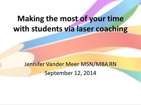 Making the most of your time with students via laser coaching Jennifer Vander Meer MSN/MBA RN September 12, 2014.
