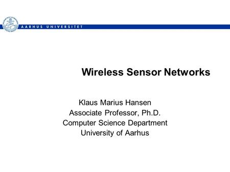 Wireless Sensor Networks Klaus Marius Hansen Associate Professor, Ph.D. Computer Science Department University of Aarhus.