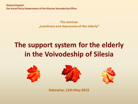 "The support system for the elderly in the Voivodeship of Silesia Katowice, 12th May 2015 The seminar ""Loneliness and depression of the elderly"" Bożena."