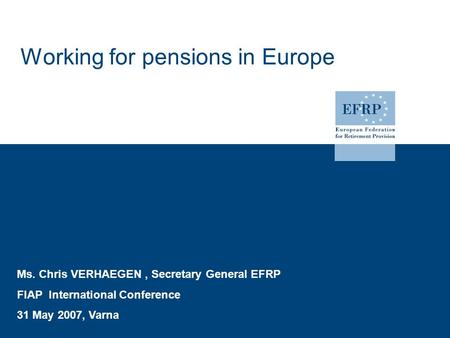 Working for pensions in Europe Ms. Chris VERHAEGEN, Secretary General EFRP FIAP International Conference 31 May 2007, Varna.
