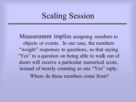 "Scaling Session Measurement implies assigning numbers to objects or events. In our case, the numbers ""weight"" responses to questions, so that saying ""Yes"""
